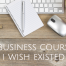 5 business courses I wish existed